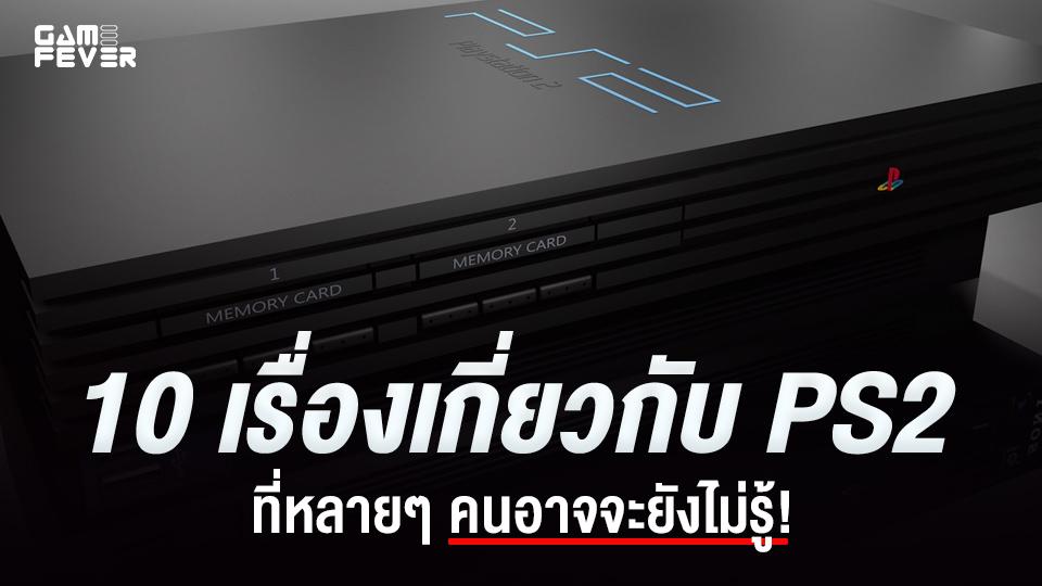 10 เรื่องเกี่ยวกับ PS2 ที่หลายๆ คนอาจจะยังไม่รู้!